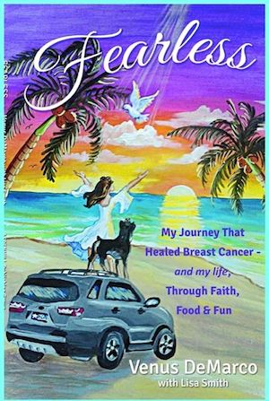 """Fearless: My Journey That Healed Breast Cancer - and my life, Through Faith, Food, & Fun."" Venus DeMarco www.VenusDeMarco.org"